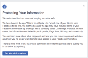 "We understand the importance of keeping your data safe. We have banned the app ""This Is Your Digital Life,"" which one of your friends used Facebook to log into. We did this because the app may have misused some of your Facebook information by sharing it with a company called Cambridge Analytica. In most cases, the information was limited to public profile, Page likes, birthday, and current city. You can learn more about what happened and how you can remove apps and websites anytime if you no longer want them to have access to your Facebook information. There is more work to do, but we are committed to confronting abuse and to putting you in control of your privacy."