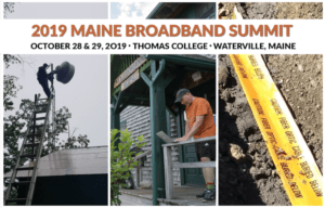 The 2019 Maine Broadband Summit picture, featuring the name of the summit over the date and of the conference (October 28th and 29th, Thomas College, Waterville man) over three pictures, one of a person putting a wireless antenna on a roof, one of a man using a laptop on his porch, and one of yellow conduit underground.